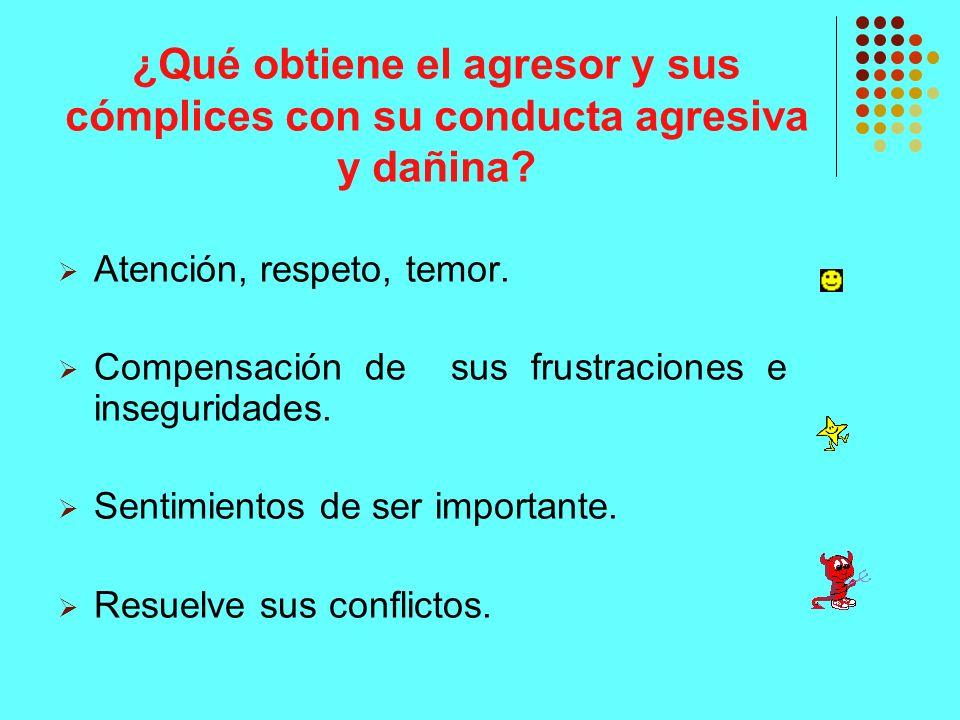 ¿Qué obtiene el agresor y sus cómplices con su conducta agresiva y dañina? Atención, respeto, temor. Compensación de sus frustraciones e inseguridades