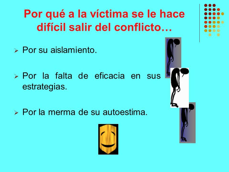Por qué a la víctima se le hace difícil salir del conflicto… Por su aislamiento. Por la falta de eficacia en sus estrategias. Por la merma de su autoe