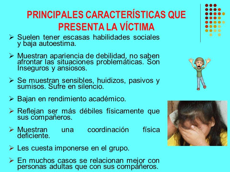 PRINCIPALES CARACTERÍSTICAS QUE PRESENTA LA VÍCTIMA Suelen tener escasas habilidades sociales y baja autoestima. Muestran apariencia de debilidad, no