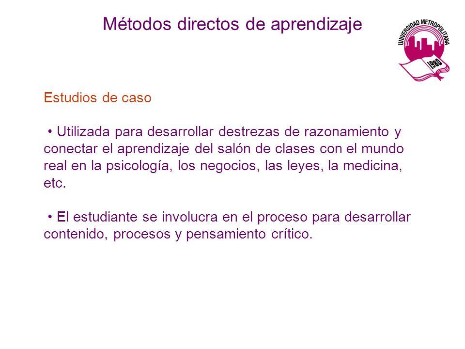 Métodos directos de aprendizaje Estudios de caso Utilizada para desarrollar destrezas de razonamiento y conectar el aprendizaje del salón de clases co