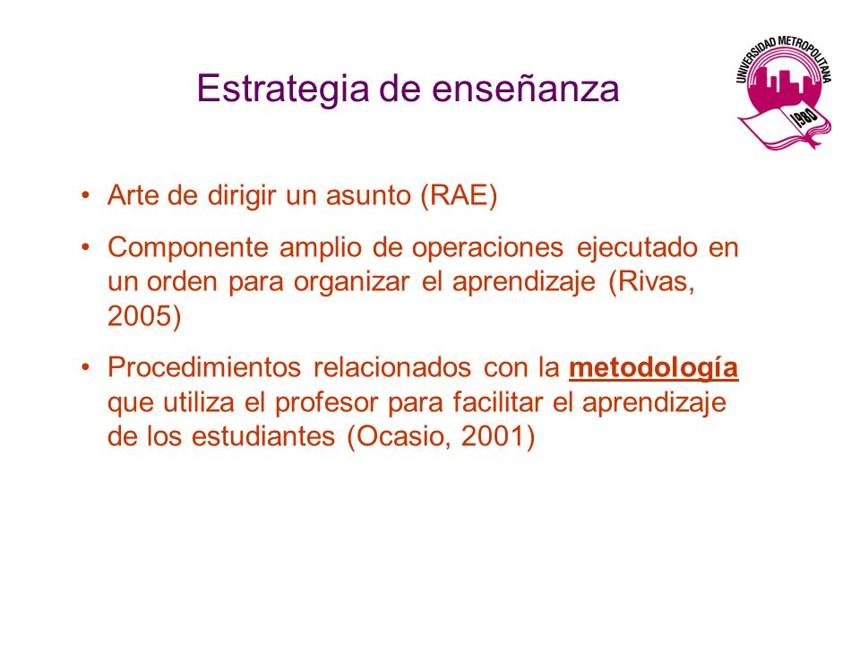 Estrategia de enseñanza Arte de dirigir un asunto (RAE) Componente amplio de operaciones ejecutado en un orden para organizar el aprendizaje (Rivas, 2005) Procedimientos relacionados con la metodología que utiliza el profesor para facilitar el aprendizaje de los estudiantes (Ocasio, 2001)