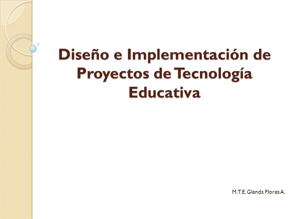 Diseño e Implementación de Proyectos de Tecnología Educativa M.T.E. Glenda Flores A.
