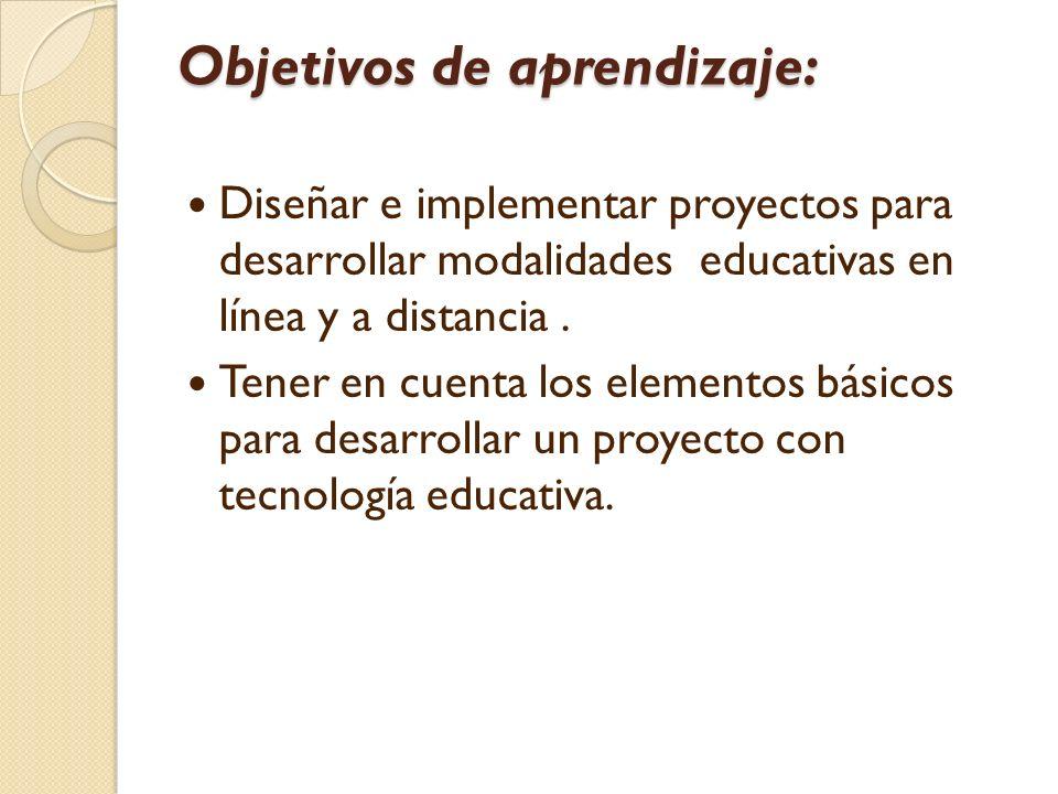 Objetivos de aprendizaje: Diseñar e implementar proyectos para desarrollar modalidades educativas en línea y a distancia.