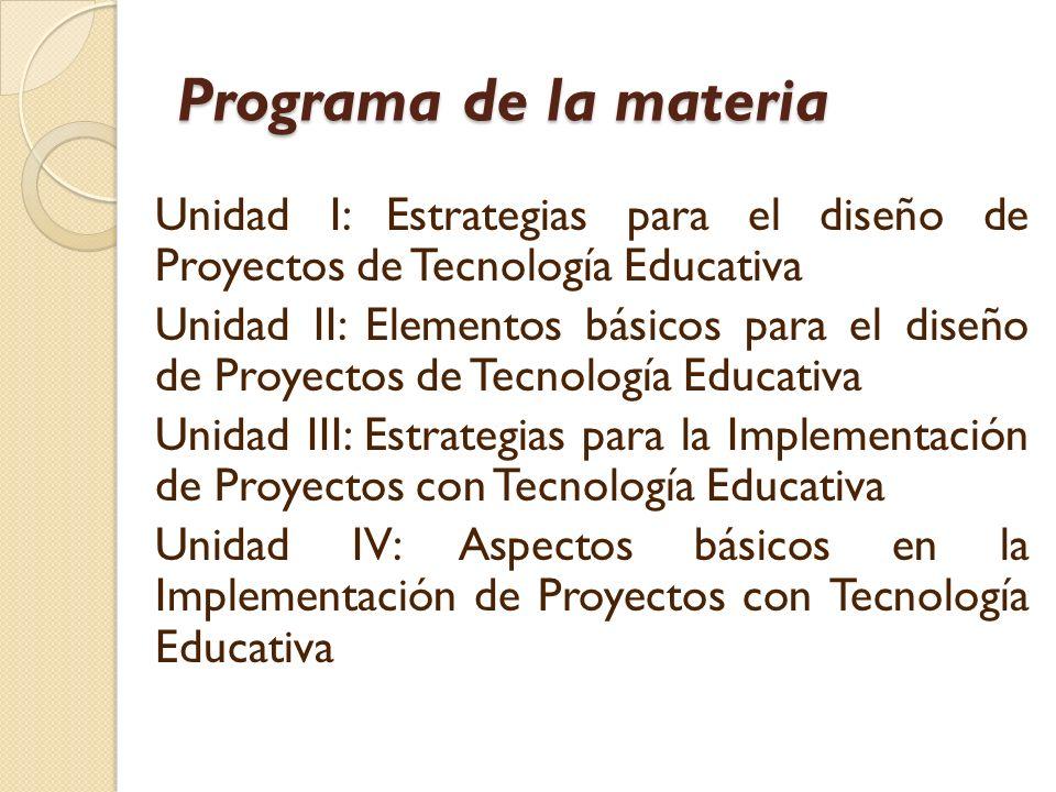 Programa de la materia Unidad I: Estrategias para el diseño de Proyectos de Tecnología Educativa Unidad II: Elementos básicos para el diseño de Proyectos de Tecnología Educativa Unidad III: Estrategias para la Implementación de Proyectos con Tecnología Educativa Unidad IV: Aspectos básicos en la Implementación de Proyectos con Tecnología Educativa