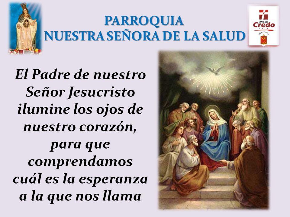 PARROQUIA NUESTRA SEÑORA DE LA SALUD El Padre de nuestro Señor Jesucristo ilumine los ojos de nuestro corazón, para que comprendamos cuál es la esperanza a la que nos llama