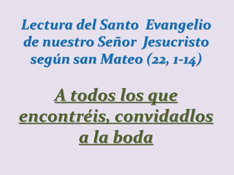 Lectura del Santo Evangelio de nuestro Señor Jesucristo según san Mateo (22, 1-14) A todos los que encontréis, convidadlos a la boda