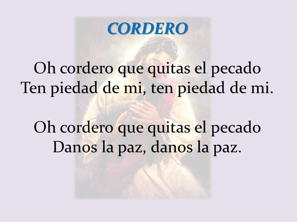 CORDERO Oh cordero que quitas el pecado Ten piedad de mi, ten piedad de mi.
