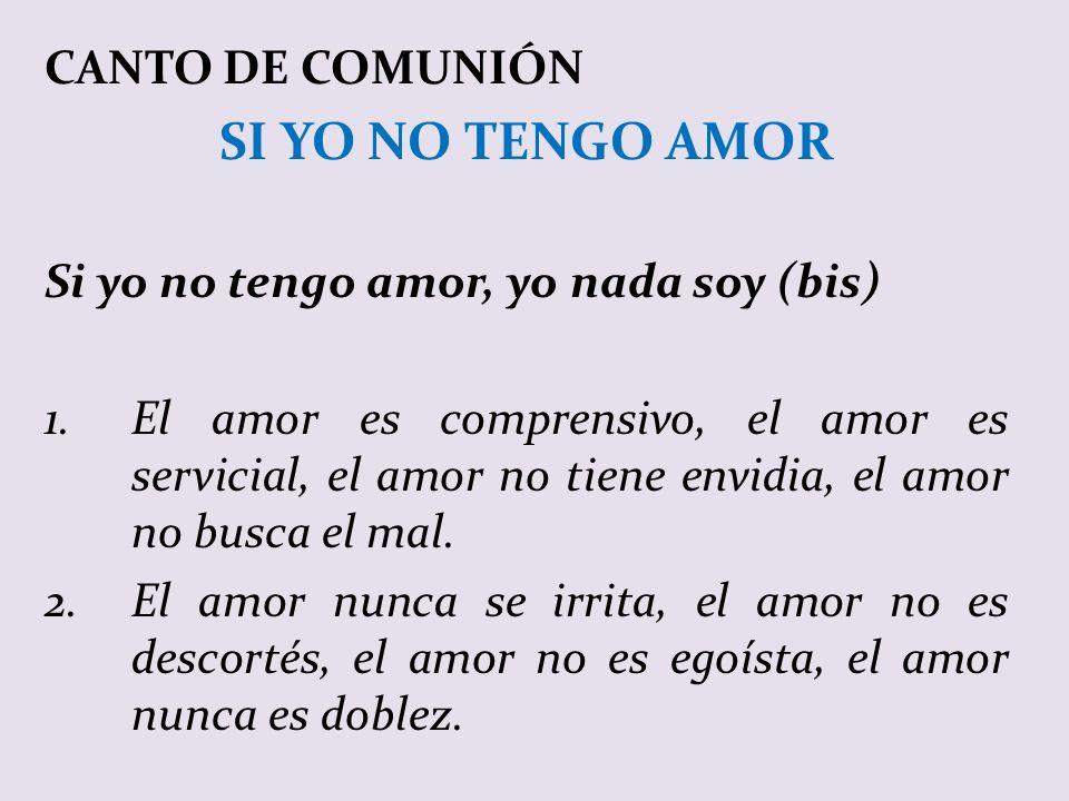 CANTO DE COMUNIÓN SI YO NO TENGO AMOR Si yo no tengo amor, yo nada soy (bis) 1.El amor es comprensivo, el amor es servicial, el amor no tiene envidia, el amor no busca el mal.