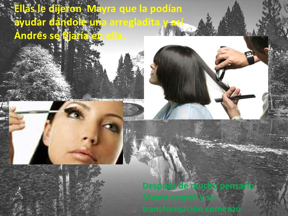 Cuando Mayra quedo lista y transformada a pesar de que no fue mucho, ella se sentía diferente pero a la vez feliz porque así llamaría la atención de Andrés