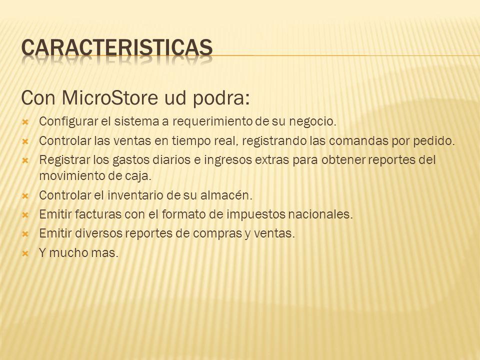 Con MicroStore ud podra: Configurar el sistema a requerimiento de su negocio. Controlar las ventas en tiempo real, registrando las comandas por pedido