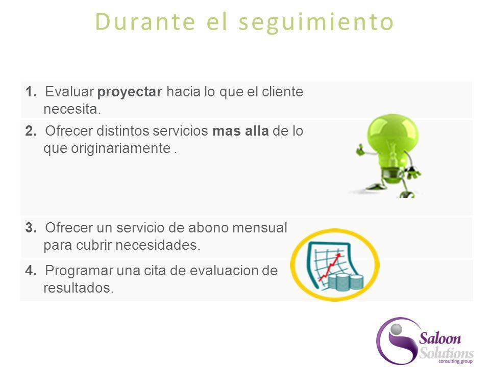 Durante el seguimiento 1. Evaluar proyectar hacia lo que el cliente necesita. 2. Ofrecer distintos servicios mas alla de lo que originariamente. 3. Of