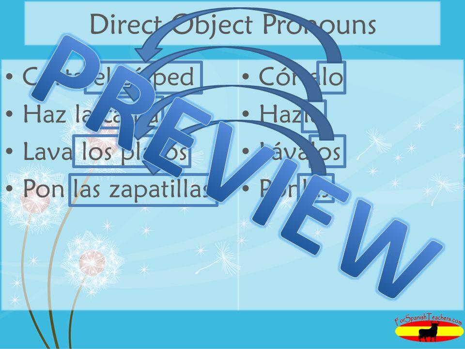 Direct Object Pronouns Corta el césped Haz la cama Lava los platos Pon las zapatillas Córtalo Hazla Lávalos Ponlas