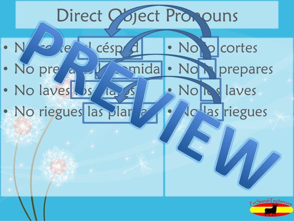 Direct Object Pronouns No cortes el césped No prepares la comida No laves los platos No riegues las plantas No lo cortes No la prepares No los laves N