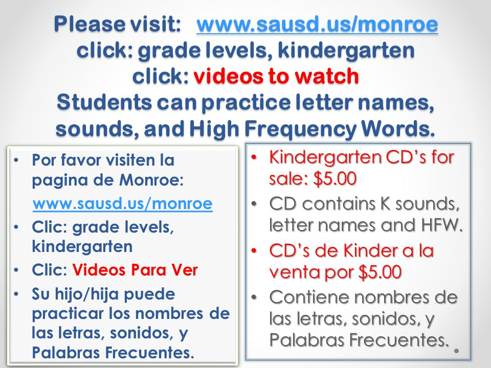Please visit: www.sausd.us/monroe click: grade levels, kindergarten click: videos to watch Students can practice letter names, sounds, and High Frequency Words.