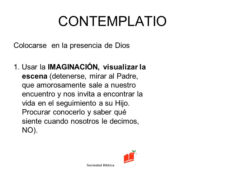 CONTEMPLATIO Colocarse en la presencia de Dios 1. Usar la IMAGINACIÓN, visualizar la escena (detenerse, mirar al Padre, que amorosamente sale a nuestr