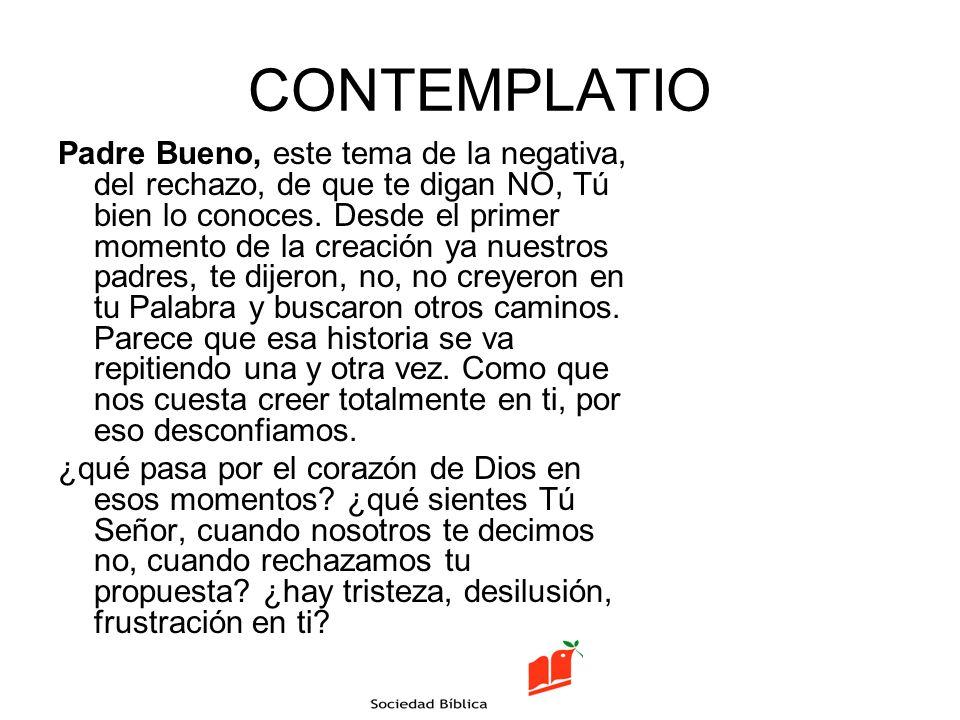 CONTEMPLATIO Padre Bueno, este tema de la negativa, del rechazo, de que te digan NO, Tú bien lo conoces. Desde el primer momento de la creación ya nue