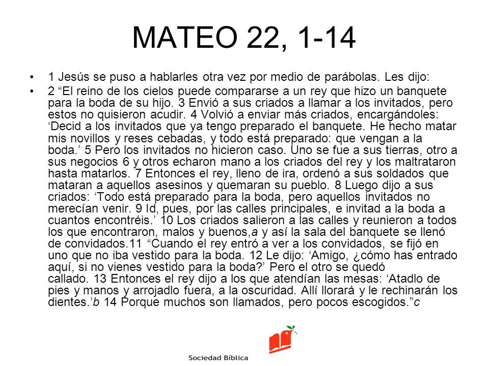 MATEO 22, 1-14 1 Jesús se puso a hablarles otra vez por medio de parábolas. Les dijo: 2 El reino de los cielos puede compararse a un rey que hizo un b