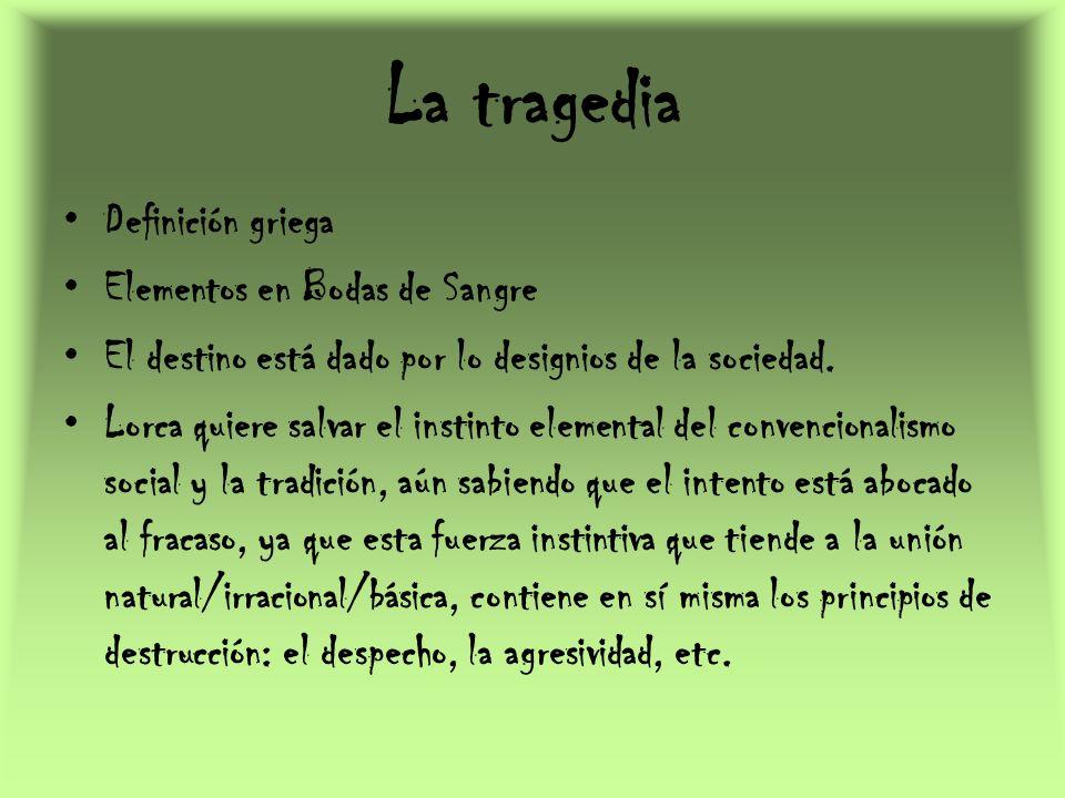 La tragedia Definición griega Elementos en Bodas de Sangre El destino está dado por lo designios de la sociedad. Lorca quiere salvar el instinto eleme