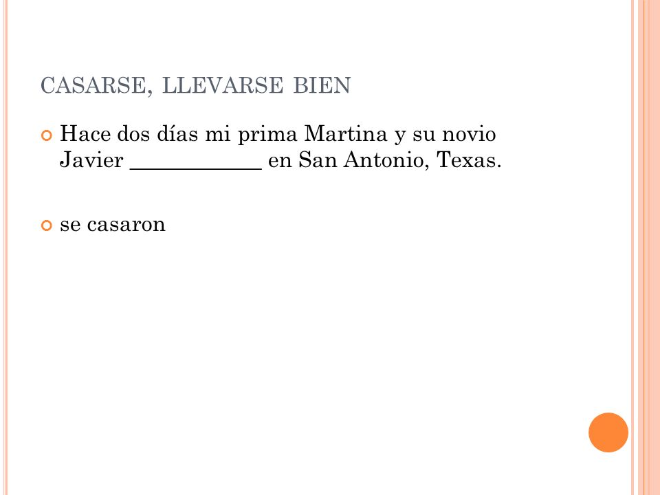 CASARSE, LLEVARSE BIEN Hace dos días mi prima Martina y su novio Javier ____________ en San Antonio, Texas. se casaron