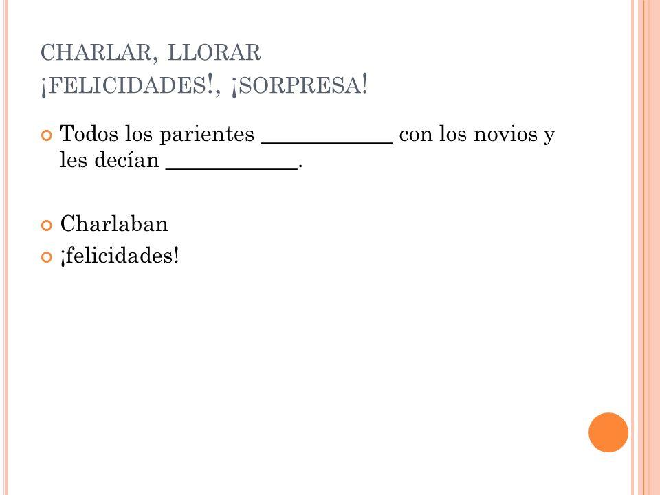 CHARLAR, LLORAR ¡ FELICIDADES !, ¡ SORPRESA .