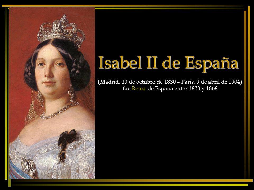 Isabel II de España ( Madrid, 10 de octubre de 1830 – París, 9 de abril de 1904) fue Reina de España entre 1833 y 1868