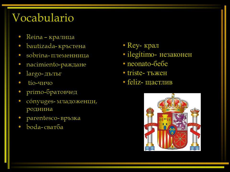 Vocabulario Reina – кралица bautizada- кръстена sobrina- племенница nacimiento-раждане largo- дълъг tío-чичо primo-братовчед cónyuges- младоженци, род