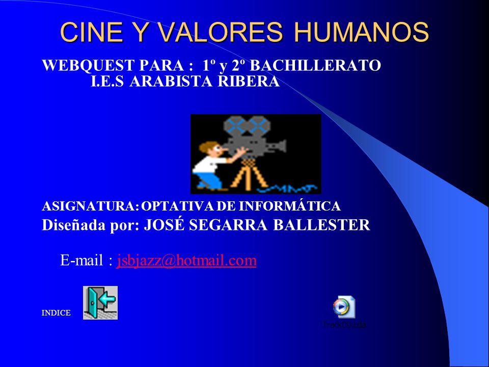 CINE Y VALORES HUMANOS WEBQUEST PARA : 1º y 2º BACHILLERATO I.E.S ARABISTA RIBERA ASIGNATURA: OPTATIVA DE INFORMÁTICA Diseñada por: JOSÉ SEGARRA BALLESTER E-mail : jsbjazz@hotmail.comjsbjazz@hotmail.com INDICE