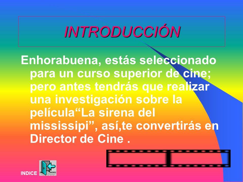 INTRODUCCIÓN Enhorabuena, estás seleccionado para un curso superior de cine; pero antes tendrás que realizar una investigación sobre la películaLa sirena del mississipi, así,te convertirás en Director de Cine.