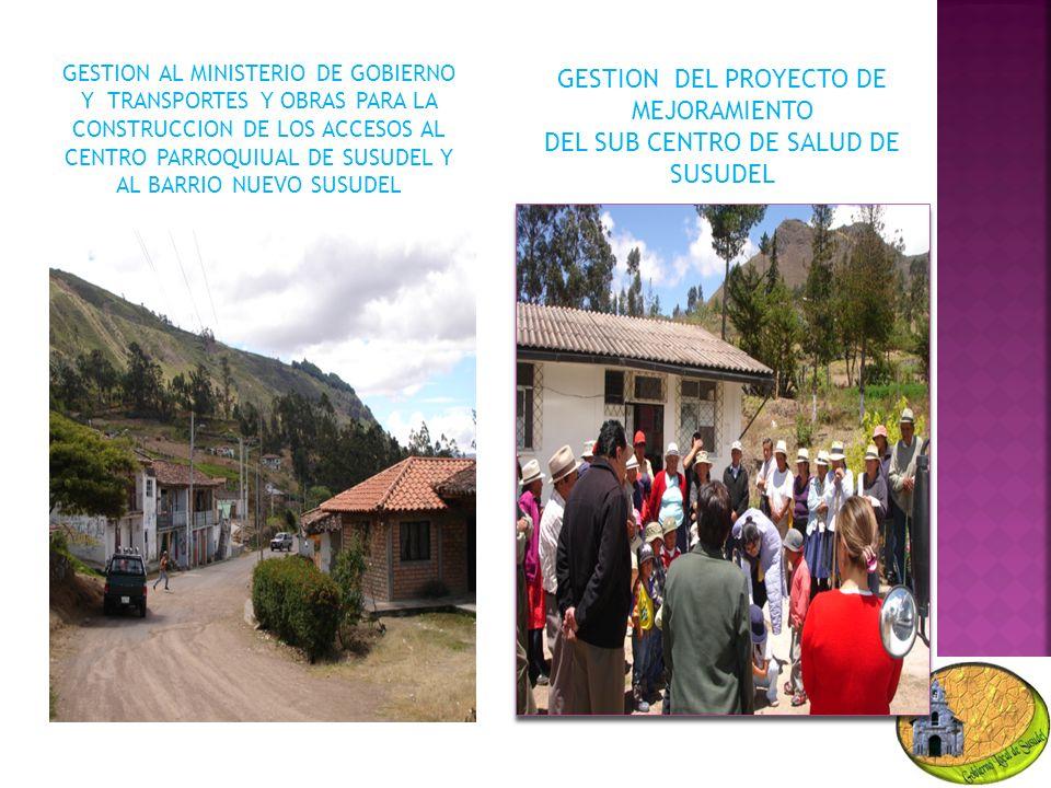 GESTION AL MINISTERIO DE GOBIERNO Y TRANSPORTES Y OBRAS PARA LA CONSTRUCCION DE LOS ACCESOS AL CENTRO PARROQUIUAL DE SUSUDEL Y AL BARRIO NUEVO SUSUDEL GESTION DEL PROYECTO DE MEJORAMIENTO DEL SUB CENTRO DE SALUD DE SUSUDEL