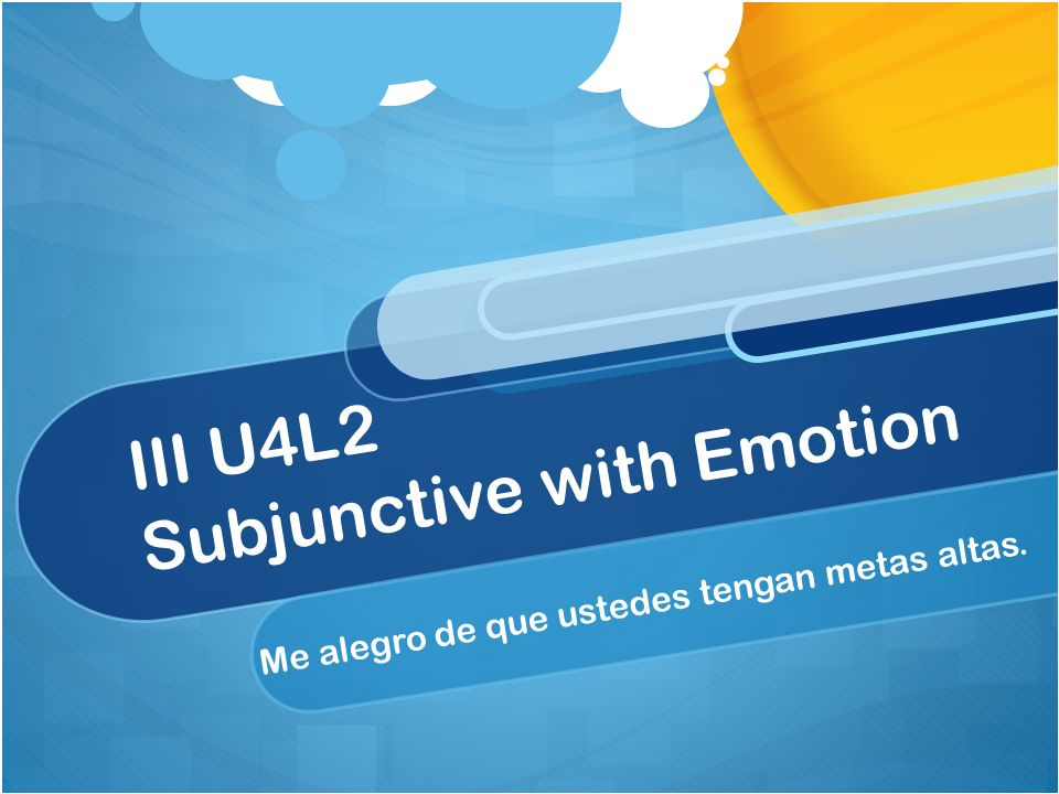 III U4L2 Subjunctive with Emotion Me alegro de que ustedes tengan metas altas.