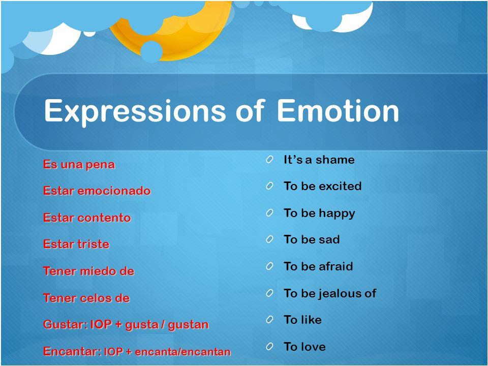 Expressions of Emotion Es una pena Estar emocionado Estar contento Estar triste Tener miedo de Tener celos de Gustar: IOP + gusta / gustan Encantar: I