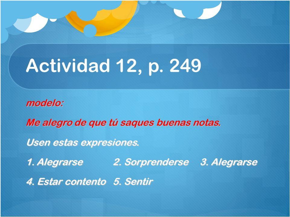 Actividad 12, p. 249 modelo: Me alegro de que tú saques buenas notas. Usen estas expresiones. 1.Alegrarse2. Sorprenderse3. Alegrarse 4. Estar contento