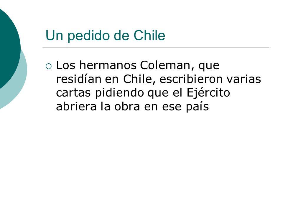 Un pedido de Chile Los hermanos Coleman, que residían en Chile, escribieron varias cartas pidiendo que el Ejército abriera la obra en ese país