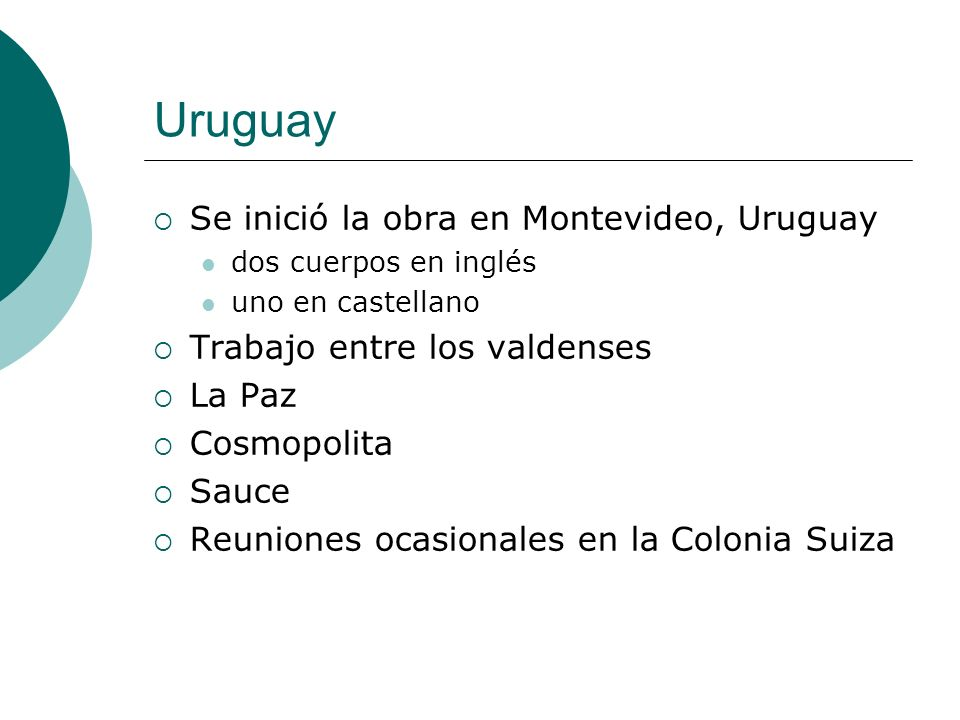 Uruguay Se inició la obra en Montevideo, Uruguay dos cuerpos en inglés uno en castellano Trabajo entre los valdenses La Paz Cosmopolita Sauce Reuniones ocasionales en la Colonia Suiza