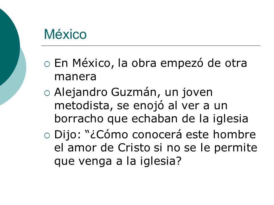 México En México, la obra empezó de otra manera Alejandro Guzmán, un joven metodista, se enojó al ver a un borracho que echaban de la iglesia Dijo: ¿Cómo conocerá este hombre el amor de Cristo si no se le permite que venga a la iglesia?