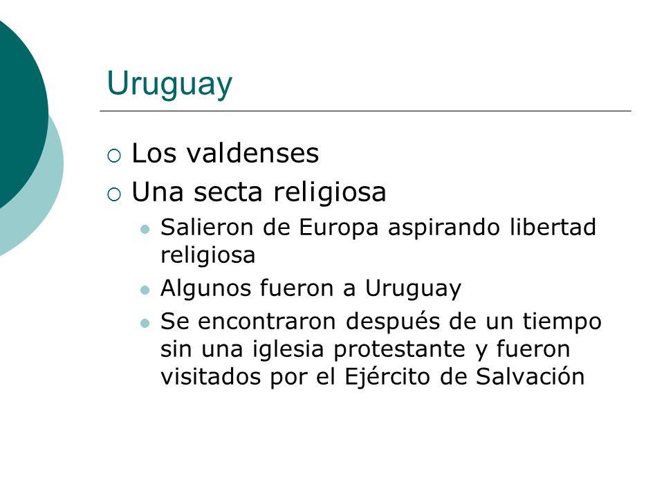 Uruguay Los valdenses Una secta religiosa Salieron de Europa aspirando libertad religiosa Algunos fueron a Uruguay Se encontraron después de un tiempo sin una iglesia protestante y fueron visitados por el Ejército de Salvación
