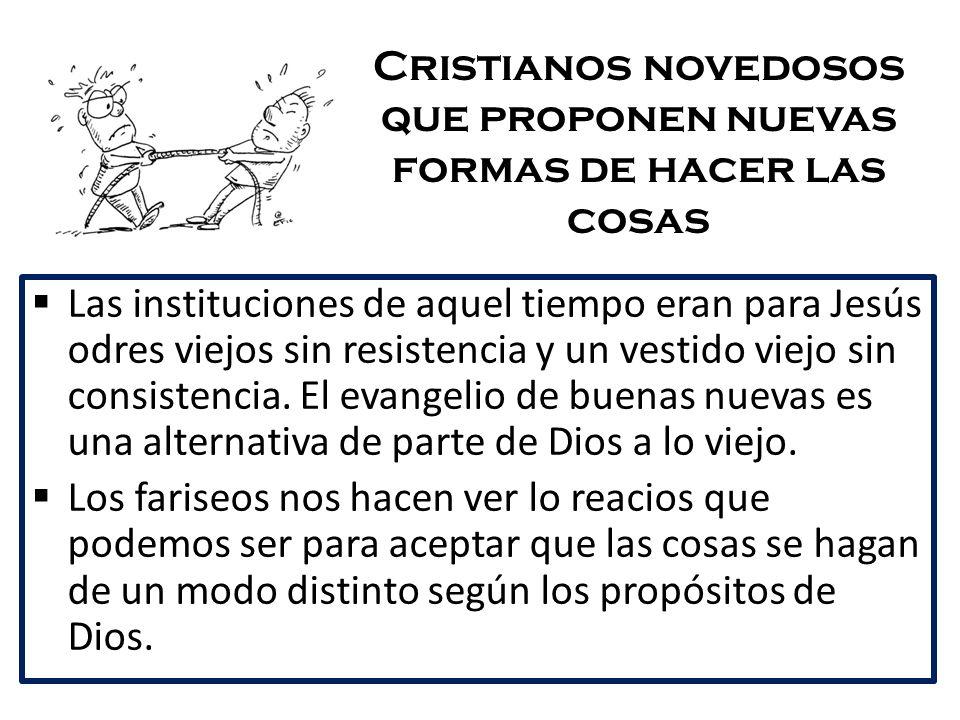 Cristianos novedosos que proponen nuevas formas de hacer las cosas Las instituciones de aquel tiempo eran para Jesús odres viejos sin resistencia y un