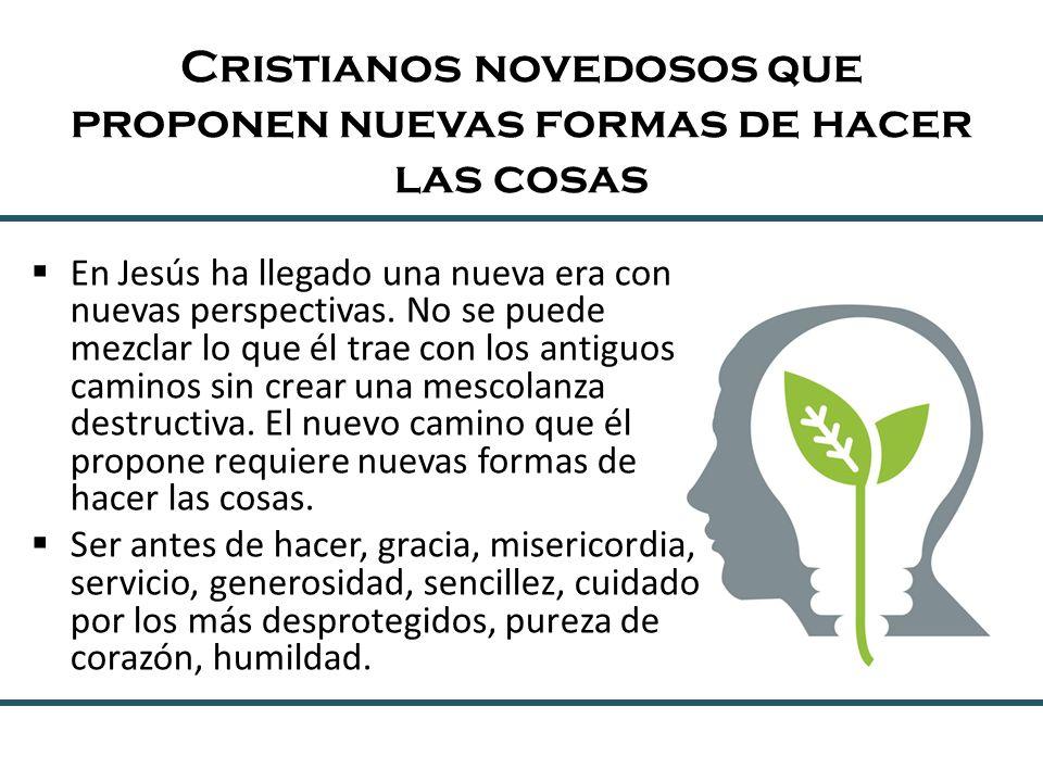Cristianos novedosos que proponen nuevas formas de hacer las cosas En Jesús ha llegado una nueva era con nuevas perspectivas. No se puede mezclar lo q