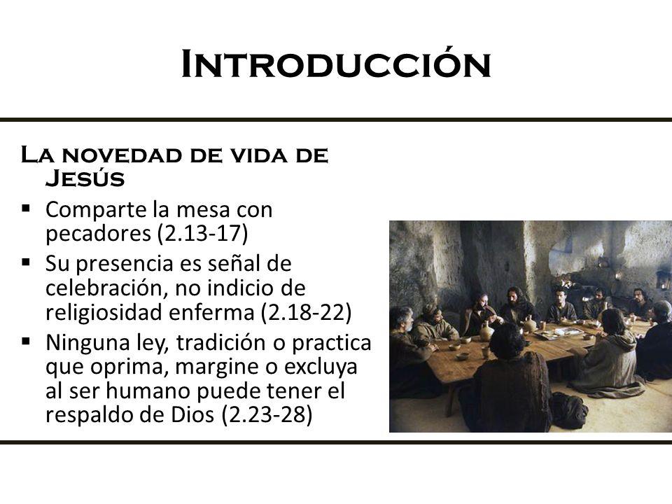 Introducción La novedad de vida de Jesús Comparte la mesa con pecadores (2.13-17) Su presencia es señal de celebración, no indicio de religiosidad enf