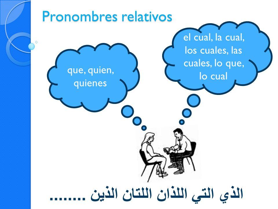 Pronombres relativos الذي التي اللذان اللتان الذين........ el cual, la cual, los cuales, las cuales, lo que, lo cual que, quien, quienes