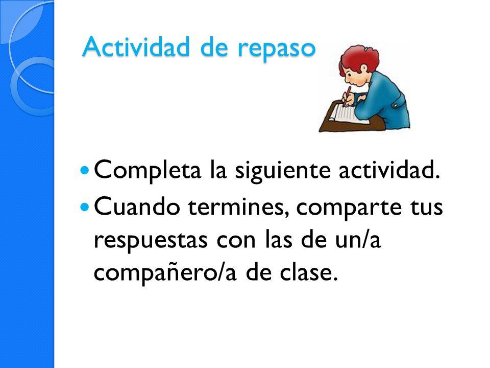 Actividad de repaso Completa la siguiente actividad. Cuando termines, comparte tus respuestas con las de un/a compañero/a de clase.