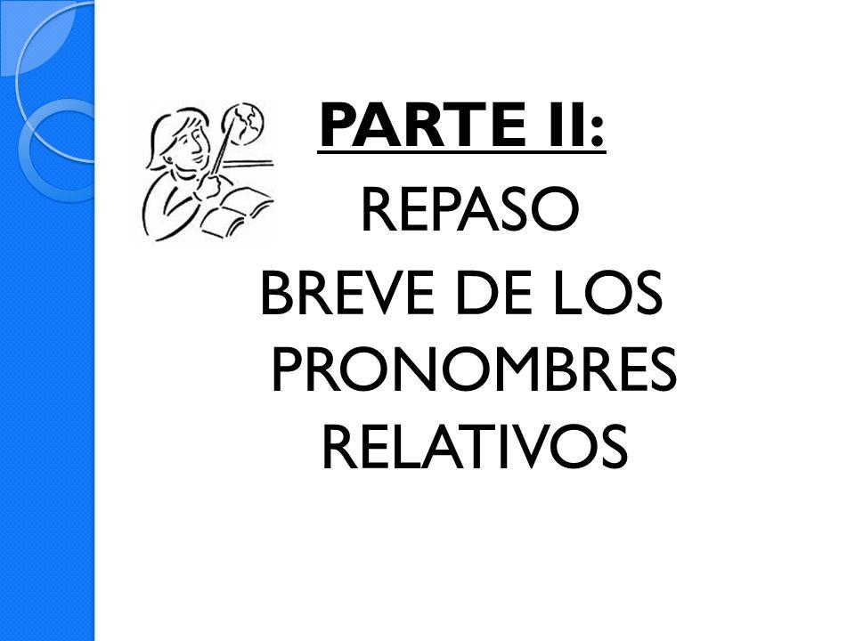 PARTE II: REPASO BREVE DE LOS PRONOMBRES RELATIVOS
