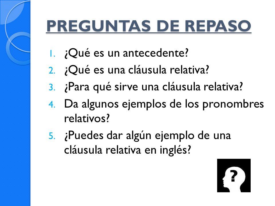 PREGUNTAS DE REPASO 1. ¿Qué es un antecedente? 2. ¿Qué es una cláusula relativa? 3. ¿Para qué sirve una cláusula relativa? 4. Da algunos ejemplos de l