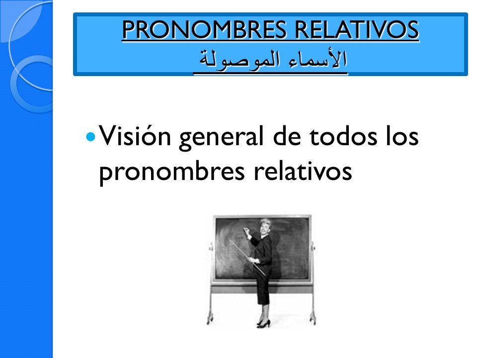 PRONOMBRES RELATIVOS الأسماء الموصولة Visión general de todos los pronombres relativos