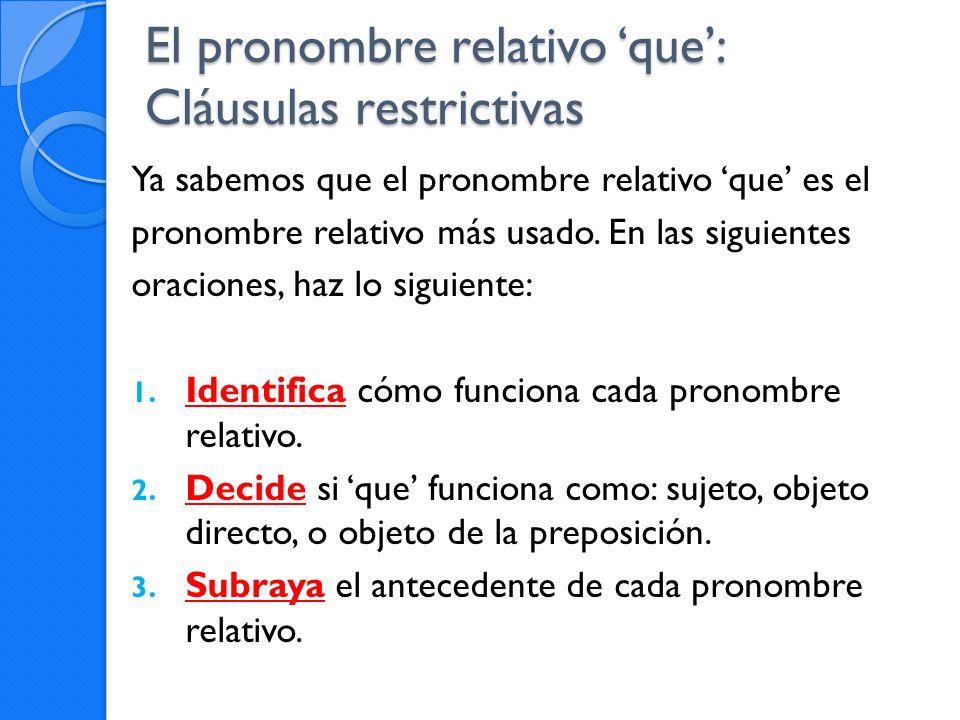 El pronombre relativo que: Cláusulas restrictivas Ya sabemos que el pronombre relativo que es el pronombre relativo más usado. En las siguientes oraci