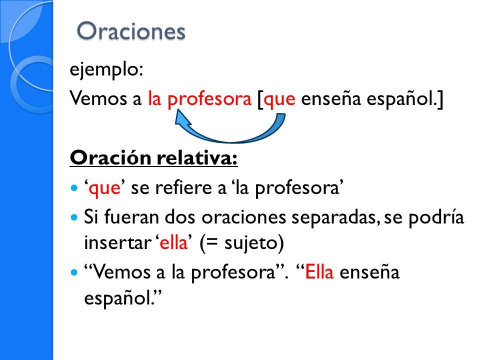 Oraciones ejemplo: Vemos a la profesora [que enseña español.] Oración relativa: que se refiere a la profesora Si fueran dos oraciones separadas, se po