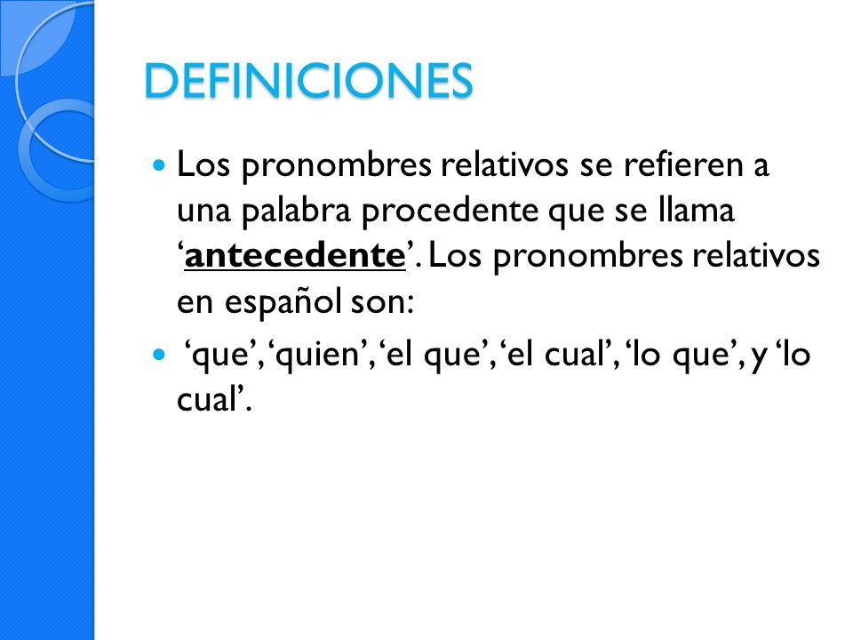 DEFINICIONES Los pronombres relativos se refieren a una palabra procedente que se llamaantecedente. Los pronombres relativos en español son: que, quie
