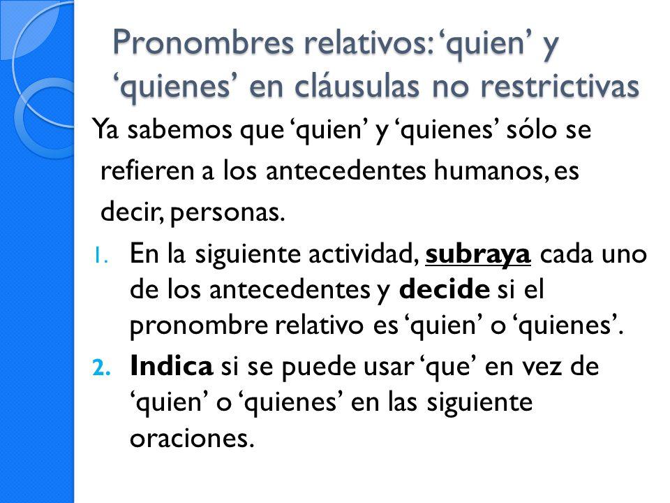 Pronombres relativos: quien y quienes en cláusulas no restrictivas Ya sabemos que quien y quienes sólo se refieren a los antecedentes humanos, es deci