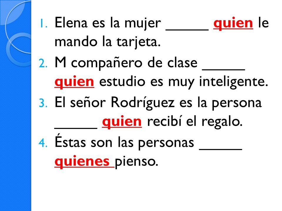 1. Elena es la mujer _____ quien le mando la tarjeta. 2. M compañero de clase _____ quien estudio es muy inteligente. 3. El señor Rodríguez es la pers