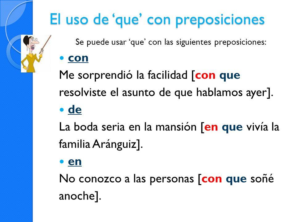 El uso de que con preposiciones Se puede usar que con las siguientes preposiciones: con Me sorprendió la facilidad [con que resolviste el asunto de qu